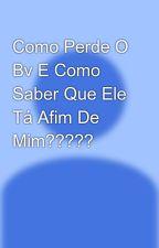Como Perde O Bv E Como Saber Que Ele Tá Afim De Mim????? by SibellyOFC