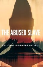 The Abused Slave  by ChasingTheBeautiful