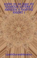 acabar en un lugar asi ?(DIABOLIK LOVERS X AMNESIA X VAMPIRE KNIGHT ) by LizethDurandHinostro