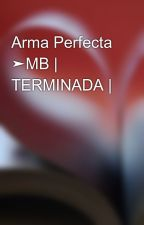 Arma Perfecta ➤MB | TERMINADA |  by emebejunior