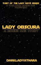 Lady Obscura: A Rogue One Story [Star Wars] by DarkLadyAthara