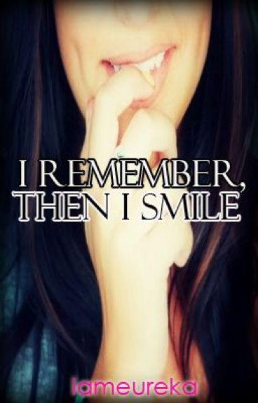 I REMEMBER, THEN I SMILE by iameureka