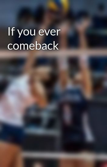 If you ever comeback