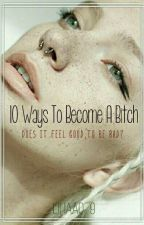 10 Ways To Become A Bitch🖕 by -0Depressed0-