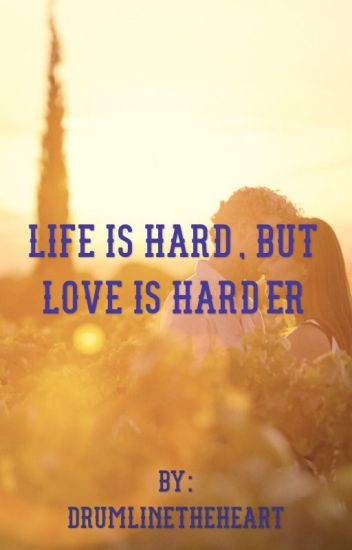Life is hard, but love is harder