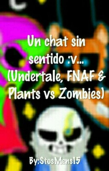 Un chat sin Sentido :'v.... (Undertale, FNAF & Plants Vs zombies)