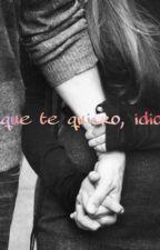 Porque te quiero, idiota. by valeriaadream