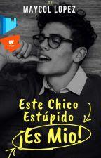Este Chico Estúpido, ¡ES MIO! (Historia Gay) by Maycol1
