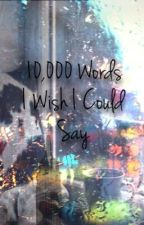 10,000 Words I Wish I Could Say by Bookwormsarebetter