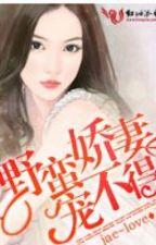 Ngang ngược vợ yêu cưng chiều không được - T/g: Jae-Love by pipap12