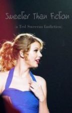 Sweeter Than Fiction {A TED SWEERAN fanfiction} by widerthandistxance