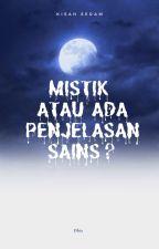 Mistik atau Ada Penjelasan Sains? by radhiah96