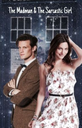 The Madman and The Sarcastic Girl (11th Doctor Fanfic)#wattys2017 by louise_goodson01