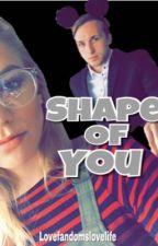 Shape of You[Shayney Fanfic] by lovefandomslovelife