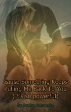 Cause something keeps pulling me back to You (It's so powerful) by PaulinaKomClexakru