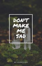 Don't make me sad by LillaKylie24