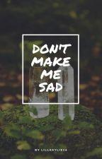 Don't make me sad by LillaKylie24
