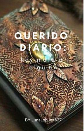 QUERIDO DIARIO:Hoy mate a alguien.... by LunaLobuna327