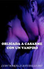 Obligada A Casarme Con Un VAMPIRO (sin editar) by LubyMarcelaAstudillo