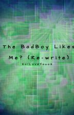 The Bad Boy Likes Me? (RE-WRITE) by XoILoveYouoX