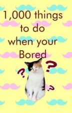 1,000 Things To do when your Bored by PrincessMeowzz