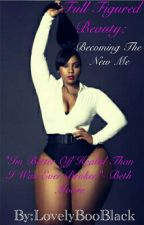 Full Figured Beauty; Becoming The New Me by LovelyBooBlack