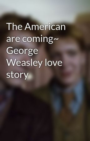 The American are coming~ George Weasley love story by forgeandgredweasley
