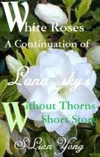 White Roses:  A Continuation of Lana_sky's Short Story 'Without Thorns' by slianyong