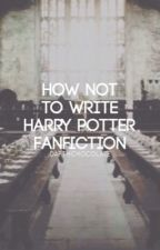 How Not to Write a Harry Potter Fanfiction by darthchocolate