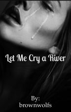 Let Me Cry a River by brownwolfs