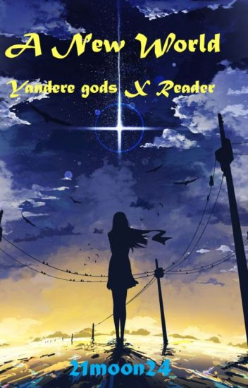 A New World [Yandere Gods X Reader] - Moonie is here! - Wattpad