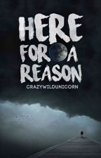 Here For A Reason by CrazyWildUnicorn