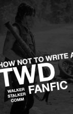 HOW NOT TO WRITE A TWD FANFIC by WalkerStalkerComm