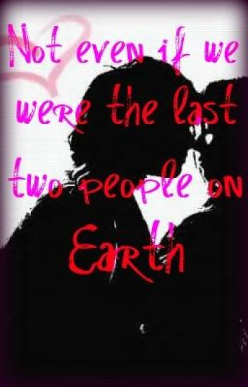 Not Even If We Were the Last Two People on Earth!