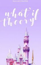 ♡ What if theory ♡ by -Loseyourself