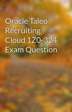 Oracle Taleo Recruiting Cloud 1Z0-324 Exam Question by jamesstiles1