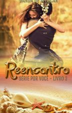 Reencontro Série Por Você - livro 3  by Danda_de_alencar