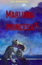 Mari una princesa??? by Girl_Miraculous