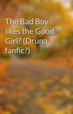The Bad Boy likes the Good Girl? (Druna fanfic?) by IMHARRYFLIPPINPOTTER