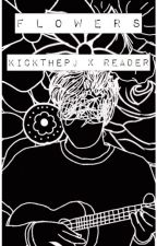 flowers  -  kickthepj x reader by tinystarchild