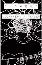 flowers  -  kickthepj x reader by tinystarchild