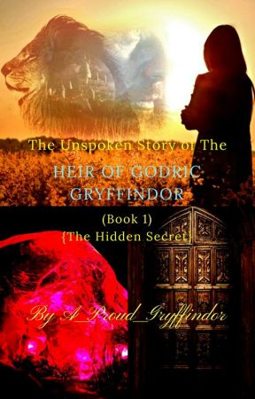 The Unspoken Story of The Heir of Godric Gryffindor (Book 1) {The Hidden Secret} by A_Proud_Gryffindor