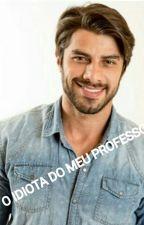 O IDIOTA DO MEU PROFESSOR  by VitoriaFreitas074