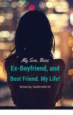 My Son, Boss, Ex- Boyfriend,and Best Friend. My Life! by SmileForMe143