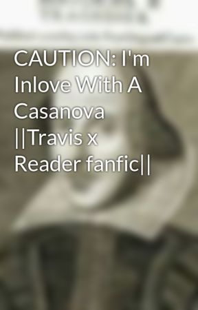 CAUTION: I'm Inlove With A Casanova ||Travis x Reader fanfic|| by JustineOAO