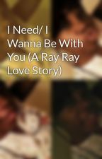 I Need/ I Wanna Be With You (A Ray Ray Love Story) by LilOleL8dy