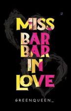 Miss Bar-Bar In Love [TAMAT] by Greenqueen_