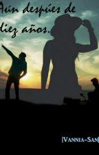 Aun Despues de Diez años♡ by Vannia-San