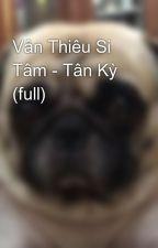 Vân Thiêu Si Tâm - Tân Kỳ (full) by MoSiuNhn