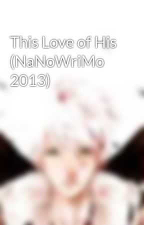 This Love of His (NaNoWriMo 2013) by joanna-t-tran9